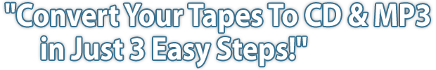 Convert Your Tapes To CD & MP3 in Just 3 Easy Steps!